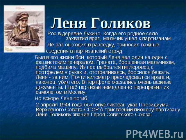 Леня Голиков Рос в деревне Лукино. Когда его родное село захватил враг, мальчик ушел к партизанам.Не раз он ходил в разведку, приносил важные сведения в партизанский отряд.  Был в его жизни бой, который Леня вел один на один с фашистским ген…