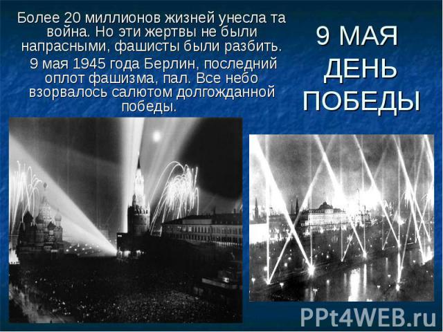 Более 20 миллионов жизней унесла та война. Но эти жертвы не были напрасными, фашисты были разбить. 9 мая 1945 года Берлин, последний оплот фашизма, пал. Все небо взорвалось салютом долгожданной победы. 9 МАЯ ДЕНЬ ПОБЕДЫ