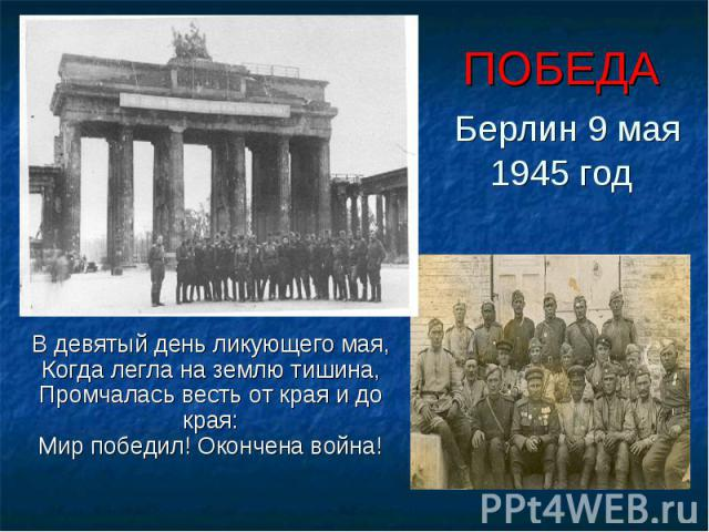 ПОБЕДА Берлин 9 мая 1945 годВ девятый день ликующего мая,Когда легла на землю тишина,Промчалась весть от края и до края:Мир победил! Окончена война!