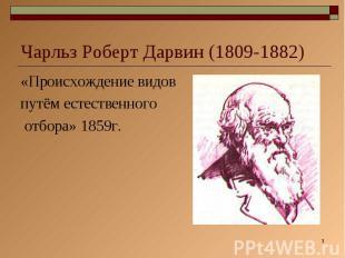 Чарльз Роберт Дарвин (1809-1882) «Происхождение видов путём естественного отбора