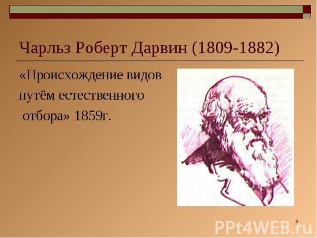 Чарльз Роберт Дарвин (1809-1882) «Происхождение видов путём естественного отбора» 1859г.