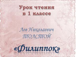 Урок чтения в 1 классе Лев Николаевич ТОЛСТОЙ«Филиппок»