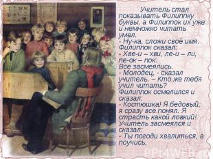 Учитель стал показывать Филиппку буквы, а Филиппок их уже и немножко читать умел