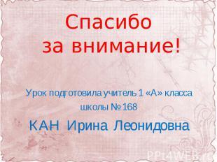 Спасибо за внимание! Урок подготовила учитель 1 «А» классашколы № 168КАН Ирина Л
