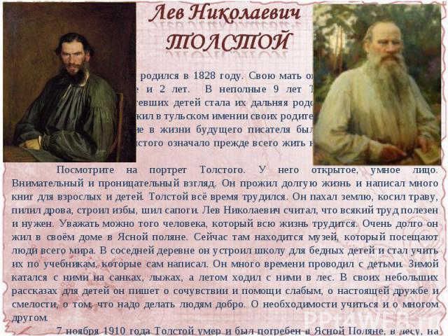 Лев Николаевич ТОЛСТОЙ Лев Николаевич родился в 1828 году. Свою мать он не помнил: она умерла, когда ему не было еще и 2 лет. В неполные 9 лет Толстой потерял и отца. Воспитательницей осиротевших детей стала их дальняя родственница. Первые 13 лет св…