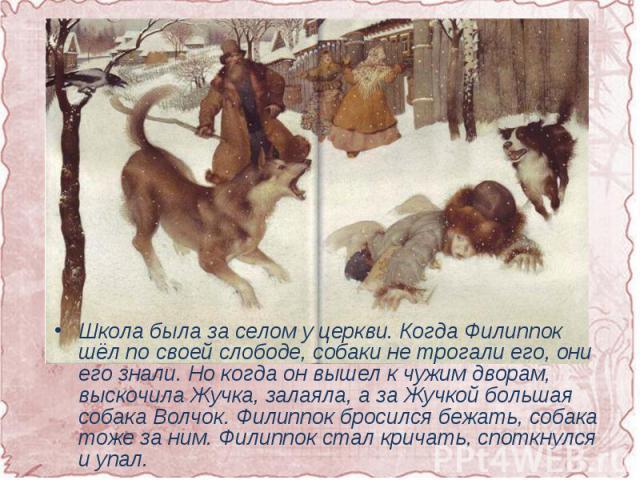 Школа была за селом у церкви. Когда Филиппок шёл по своей слободе, собаки не трогали его, они его знали. Но когда он вышел к чужим дворам, выскочила Жучка, залаяла, а за Жучкой большая собака Волчок. Филиппок бросился бежать, собака тоже за ним. Фил…