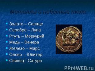 Металлы и небесные тела Золото – Солнце Серебро – ЛунаРтуть – МеркурийМедь – Вен