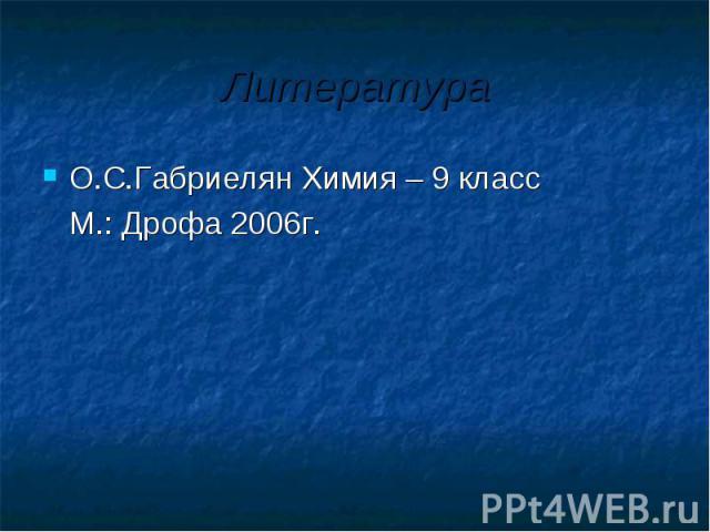 Литература О.С.Габриелян Химия – 9 класс М.: Дрофа 2006г.