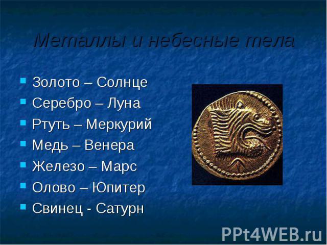 Металлы и небесные тела Золото – Солнце Серебро – ЛунаРтуть – МеркурийМедь – ВенераЖелезо – МарсОлово – ЮпитерСвинец - Сатурн