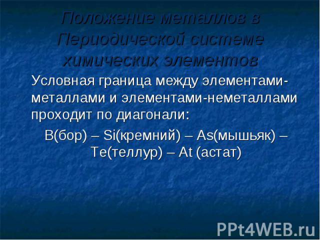 Положение металлов в Периодической системе химических элементов Условная граница между элементами-металлами и элементами-неметаллами проходит по диагонали: B(бор) – Si(кремний) – As(мышьяк) –Te(теллур) – At (астат)