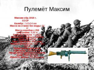 Пулемёт Максим Максим обр.1910 г.СССРКалибр: 7,62х54 ммМасса на станке без воды: