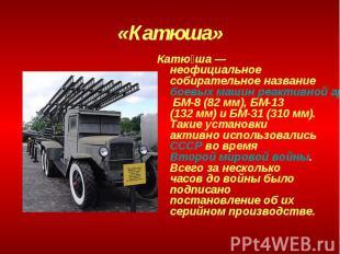«Катюша» Катюша— неофициальное собирательное название боевых машин реактивной а