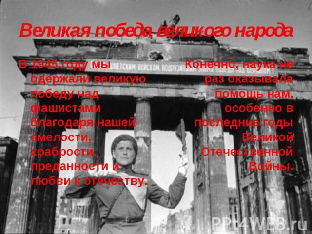 Великая победа великого народа В 1945 году мы одержали великую победу над фашистами благодаря нашей смелости, храбрости, преданности и любви к отечеству. Конечно, наука не раз оказывала помощь нам, особенно в последние годы Великой Отечественной Войны.