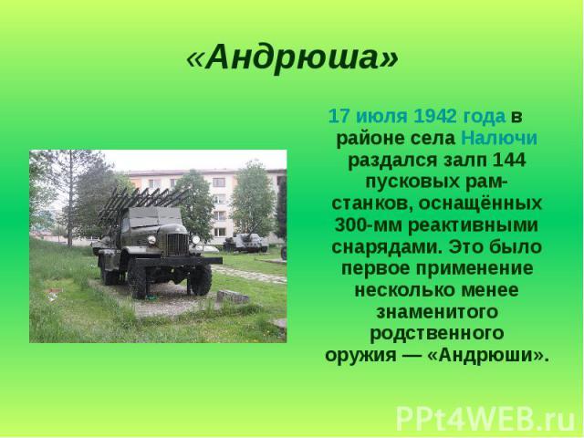 «Андрюша» 17 июля 1942 года в районе села Налючи раздался залп 144 пусковых рам-станков, оснащённых 300-мм реактивными снарядами. Это было первое применение несколько менее знаменитого родственного оружия— «Андрюши».