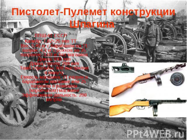 Пистолет-Пулемет конструкции Шпагина ППШ-41 СССРКалибр: 7,62×25 mm TTВес: 5,45 кг с барабаном на 71 патрон; 4,3 кг с рожком на 35 патронов; 3,63 кг без магазинаДлина: 843 mmДлина ствола: 269 mmТемп стрельбы: 900 выстрелов в минутуЕмкость магазина: 7…