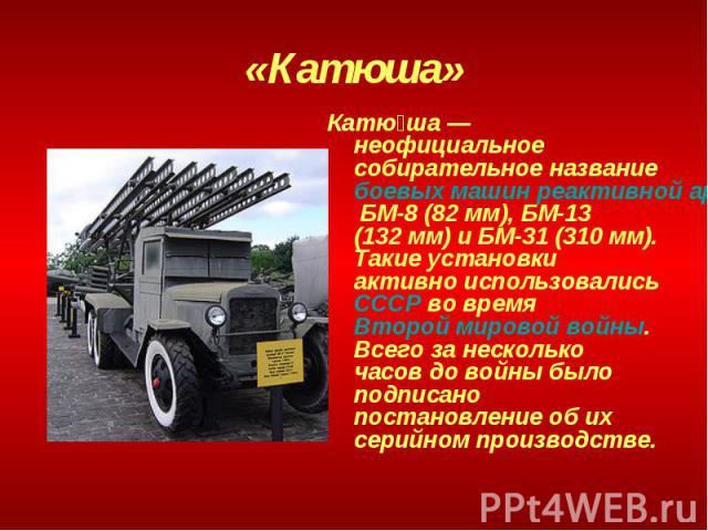 «Катюша» Катюша— неофициальное собирательное название боевых машин реактивной артиллерии БМ-8 (82мм), БМ-13 (132мм) и БМ-31 (310мм). Такие установки активно использовались СССР во время Второй мировой войны. Всего за несколько часов до войны был…