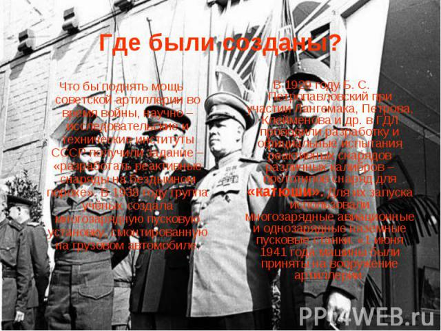 Где были созданы? Что бы поднять мощь советской артиллерии во время войны, научно – исследовательские и технические институты СССР получили задание – «разработать реактивные снаряды на бездымном порохе». В 1938 году группа учёных создала многозарядн…