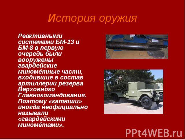 История оружия Реактивными системами БМ-13 и БМ-8 в первую очередь были вооружены гвардейские миномётные части, входившие в состав артиллерии резерва Верховного Главнокомандования. Поэтому «катюши» иногда неофициально называли «гвардейскими миномётами».