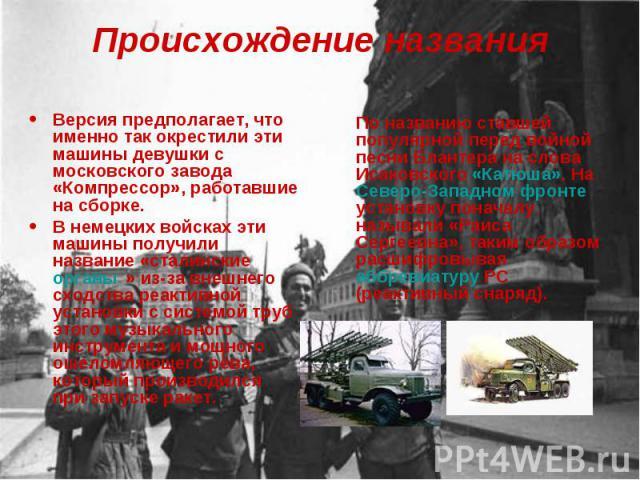 Происхождение названия Версия предполагает, что именно так окрестили эти машины девушки с московского завода «Компрессор», работавшие на сборке. В немецких войсках эти машины получили название «сталинские органы» из-за внешнего сходства реактивной у…