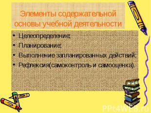 Элементы содержательной основы учебной деятельности Целеопределение;Планирование