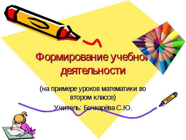 Формирование учебной деятельности (на примере уроков математики во втором классе)Учитель: Бочкарёва С.Ю.