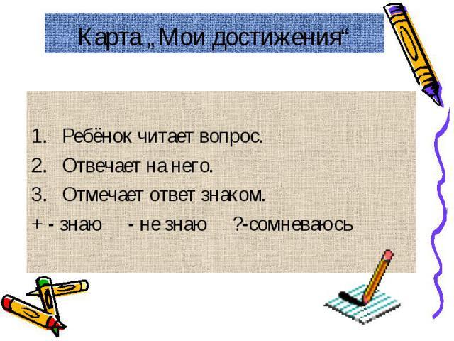 """Карта """"Мои достижения"""" Ребёнок читает вопрос.Отвечает на него.Отмечает ответ знаком.+ - знаю - не знаю ?-сомневаюсь"""