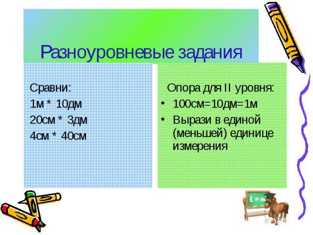 Разноуровневые задания Сравни: 1м * 10дм 20см * 3дм 4см * 40см Опора для ΙΙ уровня:100см=10дм=1мВырази в единой (меньшей) единице измерения