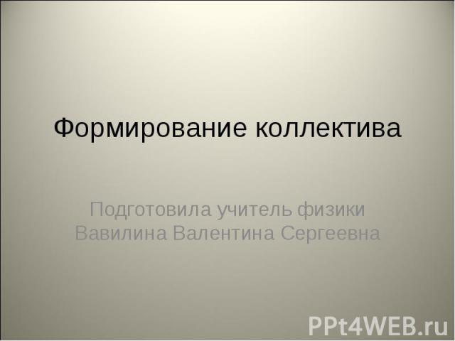 Формирование коллектива Подготовила учитель физики Вавилина Валентина Сергеевна
