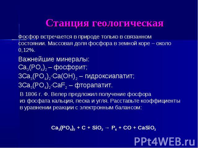 Станция геологическая Фосфор встречается в природе только в связанном состоянии. Массовая доля фосфора в земной коре – около 0,12%.Важнейшие минералы:Сa3(PO4)2 – фосфорит;3Сa3(PO4)2∙Ca(OH)2 – гидроксиапатит;3Сa3(PO4)2∙CaF2 – фторапатит.В 1806 г. Ф. …
