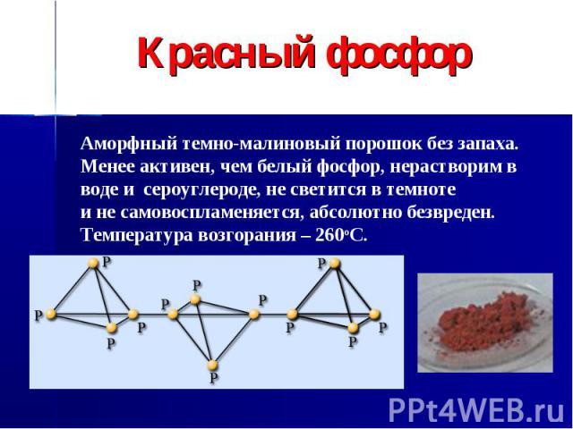 Красный фосфор Аморфный темно-малиновый порошок без запаха. Менее активен, чем белый фосфор, нерастворим в воде и сероуглероде, не светится в темноте и не самовоспламеняется, абсолютно безвреден. Температура возгорания – 260оС.