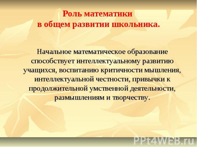 Роль математики в общем развитии школьника. Начальное математическое образование способствует интеллектуальному развитию учащихся, воспитанию критичности мышления, интеллектуальной честности, привычки к продолжительной умственной деятельности, размы…
