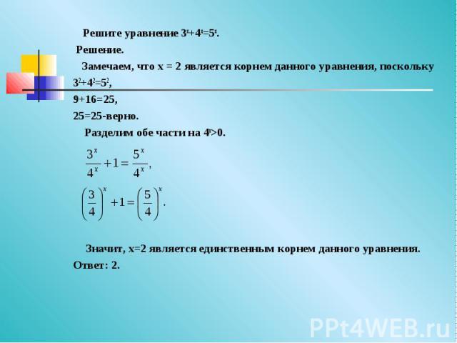 Решите уравнение 3x+4x=5x. Решение. Замечаем, что x = 2 является корнем данного уравнения, поскольку 32+42=52,9+16=25,25=25-верно. Разделим обе части на 4x>0. Значит, x=2 является единственным корнем данного уравнения.Ответ: 2.