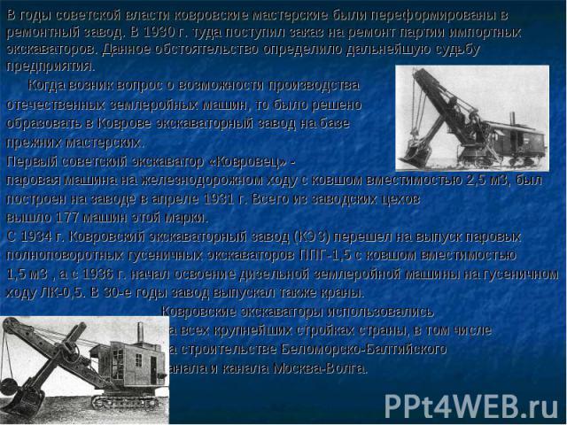 В годы советской власти ковровские мастерские были переформированы в ремонтный завод. В 1930 г. туда поступил заказ на ремонт партии импортных экскаваторов. Данное обстоятельство определило дальнейшую судьбу предприятия. Когда возник вопрос о возмож…