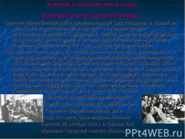 Ковров и ковровчане в годы Великой Отечественной войны Великая Отечественная война прервала мирный труд ковровчан. В первый же день после начала войны, 22 июня 1941 г., в Коврове прошли многотысячные митинги. Трудящиеся г. Коврова были проникнуты чу…