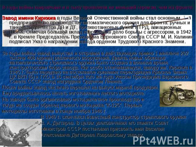 В годы войны ковровчане и в тылу проявляли не меньший героизм, чем на фронте. Завод имени Киркижа в годы Великой Отечественной войны стал основным предприятием по производству автоматического оружия для фронта: ручных и танковых пулеметов ДП и ДТ, п…