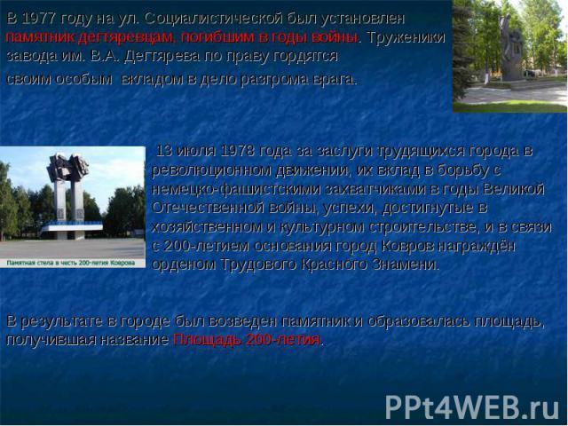 В 1977 году на ул. Социалистической был установлен памятник дегтяревцам, погибшим в годы войны. Труженикизавода им. В.А. Дегтярева по праву гордятся своим особым вкладом в дело разгрома врага. 13 июля 1978 года за заслуги трудящихся города в революц…