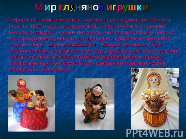 Мир глиняной игрушки Ковровская глиняная игрушка, современная история которой ведет отсчет с 1993 года, возрождалась на основе глубоких традиций Ковровского края. С давних пор здесь, на берегах Клязьмы, богатых месторождениями уникального природного…