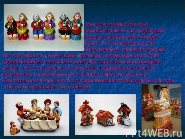Во второй половине XIX века гончарный промысел на территории Ковровского уезда получил новое развитие. В этот период, как и в прежние времена, глиняная игрушка изготавливалась небольшими партиями и предназначалась для удовлетворения невзыскательных …