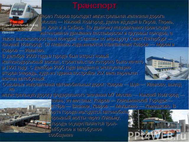 Транспорт Через Ковров проходит магистральная железная дорога Москва — Нижний Новгород, далее идущая в Киров, Пермь, на Урал и в Сибирь. По данному направлению происходит интенсивное движение пассажирских и грузовых поездов, а также высокоскоростных…