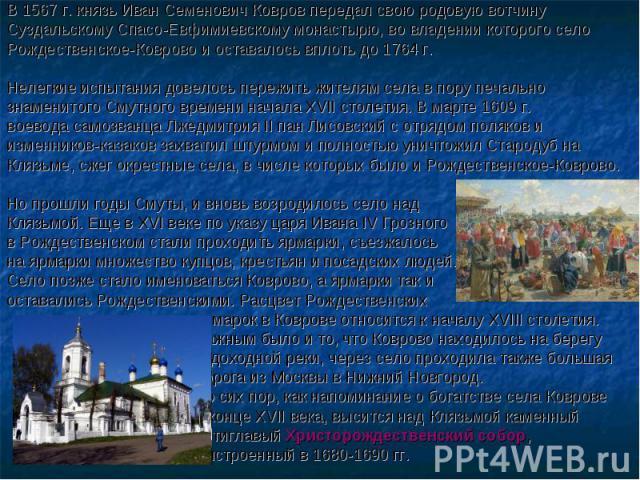 В 1567 г. князь Иван Семенович Ковров передал свою родовую вотчину Суздальскому Спасо-Евфимиевскому монастырю, во владении которого село Рождественское-Коврово и оставалось вплоть до 1764 г. Нелегкие испытания довелось пережить жителям села в пору п…