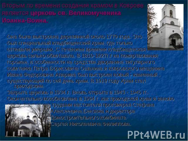 Вторым по времени создания храмом в Коврове является церковь св. Великомученика Иоанна-Воина. Она была выстроена деревянной около 1779 года. Это был специальный кладбищенский храм, где только отпевали умерших. С течением времени кладбищенская церков…