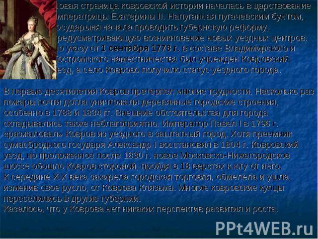Новая страница ковровской истории началась в царствование императрицы Екатерины II. Напуганная пугачевским бунтом, государыня начала проводить губернскую реформу, предусматривающую возникновение новых уездных центров. По указу от 1 сентября 1778 г. …