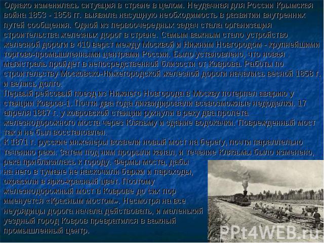 Однако изменилась ситуация в стране в целом. Неудачная для России Крымская война 1853 - 1856 гг. выявила насущную необходимость в развитии внутренних путей сообщения. Одной из первоочередных задач стала организация строительства железных дорог в стр…