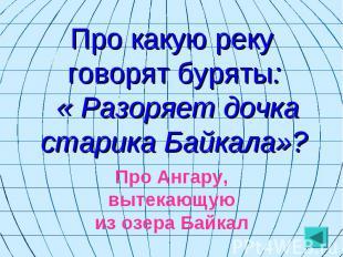 Про какую реку говорят буряты: « Разоряет дочка старика Байкала»? Про Ангару, вы