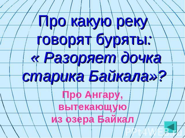 Про какую реку говорят буряты: « Разоряет дочка старика Байкала»? Про Ангару, вытекающую из озера Байкал