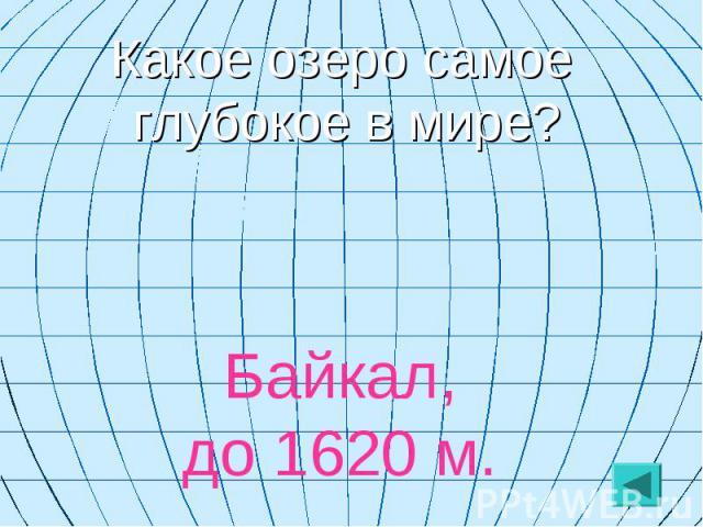 Какое озеро самое глубокое в мире? Байкал, до 1620 м.