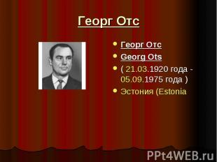 Георг Отс Георг ОтсGeorg Ots( 21.03.1920 года - 05.09.1975 года )Эстония (Estoni