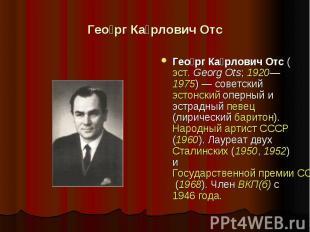 Георг Карлович Отс Георг Карлович Отс (эст. Georg Ots; 1920—1975) — советский эс