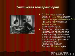 Таллинская консерватория С 1944 года артист хора, с 1945 года солист театра опер