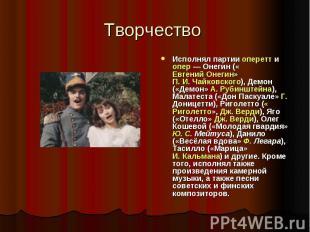 Творчество Исполнял партии оперетт и опер — Онегин («Евгений Онегин» П. И. Чайко